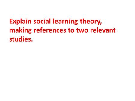 Explain social learning theory, making references to two relevant studies.