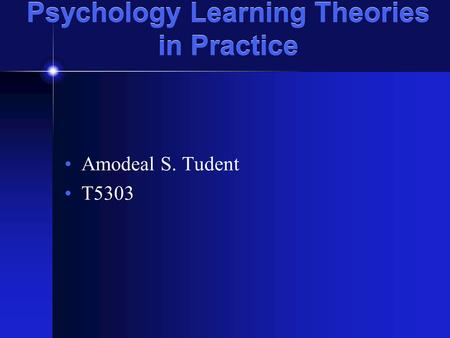 Psychology Learning Theories in Practice Amodeal S. Tudent T5303.