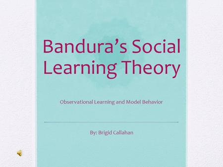 Bandura's Social Learning Theory Observational Learning and Model Behavior By: Brigid Callahan.