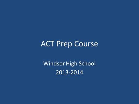 ACT Prep Course Windsor High School 2013-2014. Questions and Answers about the ACT 1.What is the main purpose of the ACT Transition to college College.