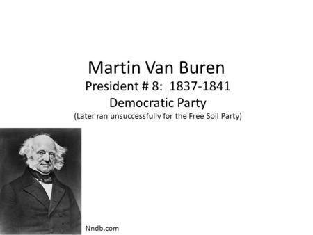 Martin Van Buren President # 8: 1837-1841 Democratic <strong>Party</strong> (Later ran unsuccessfully <strong>for</strong> the Free Soil <strong>Party</strong>) Nndb.com.