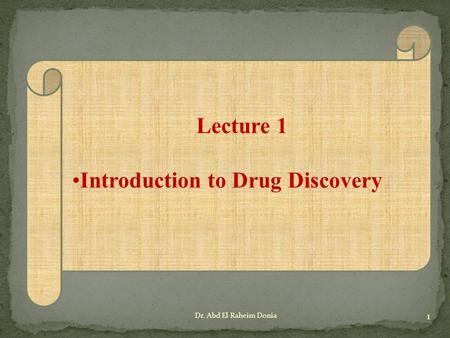 Lecture 1 Introduction to Drug Discovery 1 Dr. Abd El Raheim Donia.