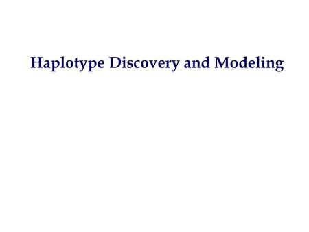 Haplotype Discovery and Modeling. Identification of genes Identify the Phenotype MapClone.