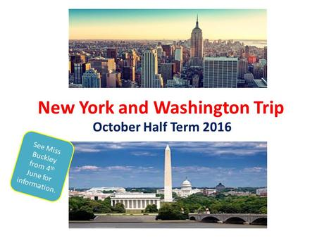 New York and Washington Trip October Half Term 2016 See Miss Buckley from 4 th June for information.