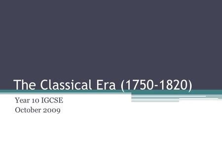 The Classical Era (1750-1820) Year 10 IGCSE October 2009.