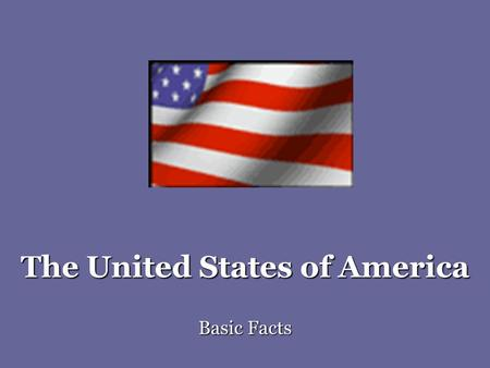The United States of America Basic Facts. American National Symbols Flag: Stars and Stripes, Old Glory Each star one state (50 states) Stripes: 13 original.
