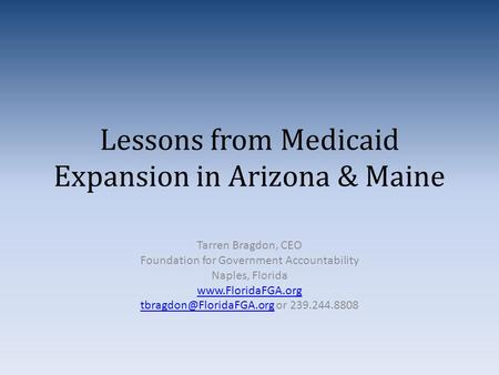 Lessons from Medicaid Expansion in Arizona & Maine Tarren Bragdon, CEO Foundation for Government Accountability Naples, Florida