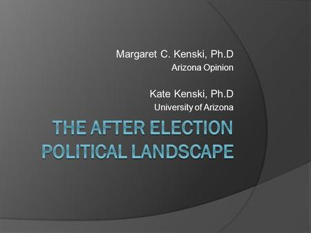 Margaret C. Kenski, Ph.D Arizona Opinion Kate Kenski, Ph.D University of Arizona.