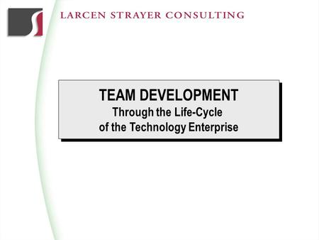 TEAM DEVELOPMENT Through the Life-Cycle of the Technology Enterprise TEAM DEVELOPMENT Through the Life-Cycle of the Technology Enterprise.