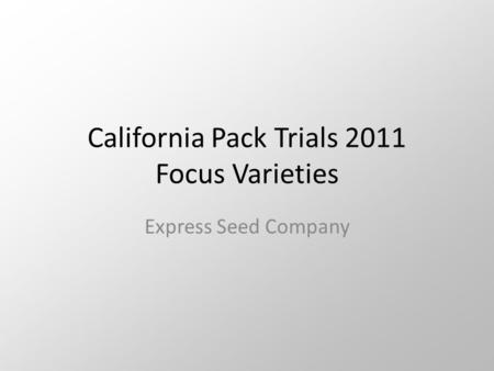 California Pack Trials 2011 Focus Varieties Express Seed Company.