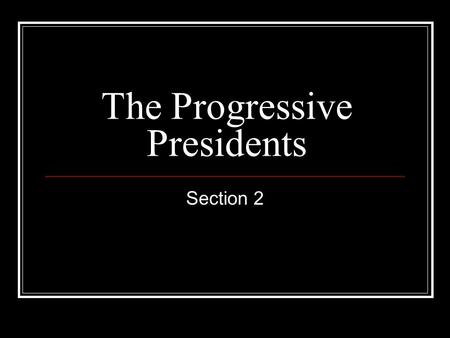The Progressive Presidents Section 2. Teddy Roosevelt BACKGROUND Childhood: Wealthy NY family Asthma, sickness Adulthood: Moved up in gov't and politics.