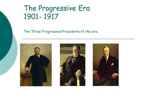 The Progressive Era 1901- 1917 The Three Progressive Presidents of the era.