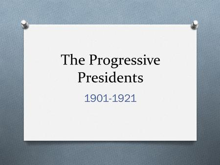The Progressive Presidents 1901-1921. Theodore Roosevelt 1901-1909 O Republican O Very energetic leader O Used his personality to get what he wanted O.