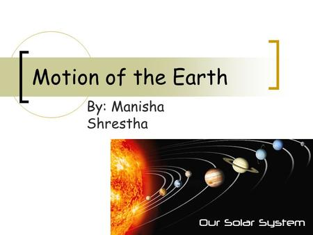 Motion of the Earth By: Manisha Shrestha. Review What does the solar system consist of? What is at the center of the solar system? Sun 1) Sun 2) Planets.