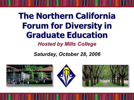 The Northern California Forum for Diversity in Graduate Education Hosted by Mills College Saturday, October 28, 2006.