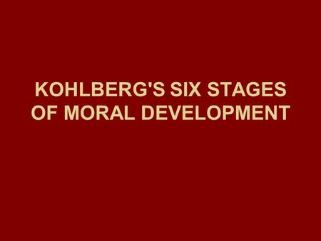 KOHLBERG'S SIX STAGES OF MORAL DEVELOPMENT. Lawrence Kohlberg.
