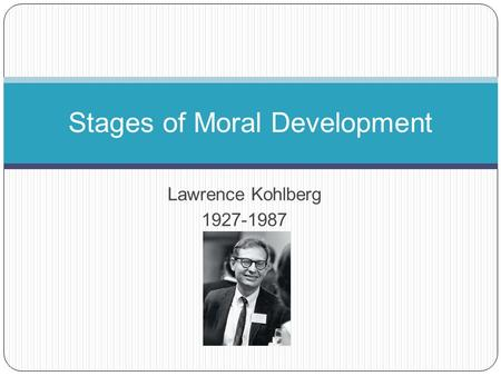 Lawrence Kohlberg 1927-1987 Stages of Moral Development.