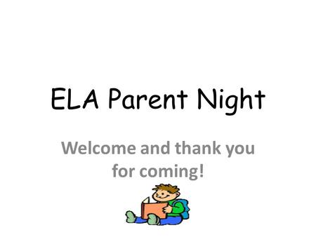 ELA Parent Night Welcome and thank you for coming!