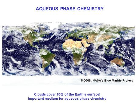 AQUEOUS PHASE CHEMISTRY MODIS, NASA's Blue Marble Project Clouds cover 60% of the Earth's surface! Important medium for aqueous phase chemistry.