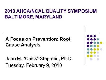 "2010 AHCA/NCAL QUALITY SYMPOSIUM BALTIMORE, MARYLAND A Focus on Prevention: Root Cause Analysis John M. ""Chick"" Stepahin, Ph.D. Tuesday, February 9, 2010."