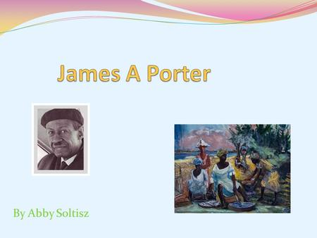 By Abby Soltisz. About James A Porter Born on December 22, 1905 Also known as the Father of African-American art history Graduated from Armstrong Manual.