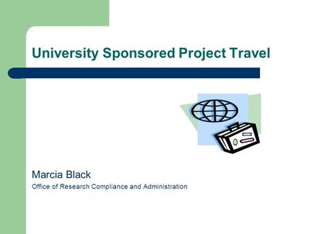 University Sponsored Project Travel Marcia Black Office of Research Compliance and Administration.