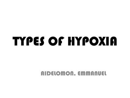 TYPES OF HYPOXIA AIDELOMON, EMMANUEL. WHAT IS HYPOXIA? Hypoxia is a pathological condition in which the body as a whole (generalized hypoxia) or a region.