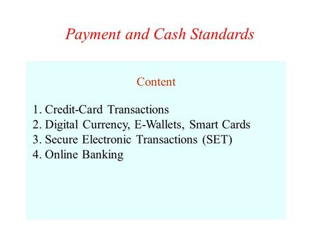 Payment and Cash Standards Content 1. Credit-Card Transactions 2. Digital Currency, E-Wallets, Smart Cards 3. Secure Electronic Transactions (SET) 4. Online.