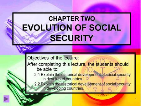 1 CHAPTER TWO EVOLUTION OF SOCIAL SECURITY Objectives of the lecture: After completing this lecture, the students should be able to: 2.1 Explain the historical.