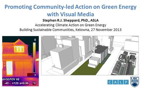 Promoting Community-led Action on Green Energy with Visual Media Stephen R.J. Sheppard, PhD., ASLA Accelerating Climate Action on Green Energy Building.