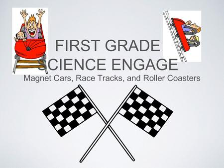 FIRST GRADE SCIENCE ENGAGE Magnet Cars, Race Tracks, and Roller Coasters.