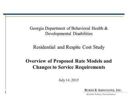 1 Georgia Department of Behavioral Health & Developmental Disabilities Residential and Respite Cost Study Overview of Proposed Rate Models and Changes.