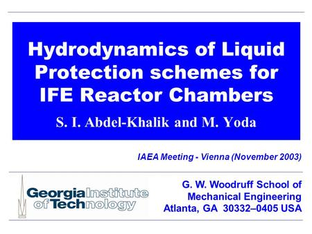 Hydrodynamics of Liquid Protection schemes for IFE Reactor Chambers S. I. Abdel-Khalik and M. Yoda IAEA Meeting - Vienna (November 2003) G. W. Woodruff.