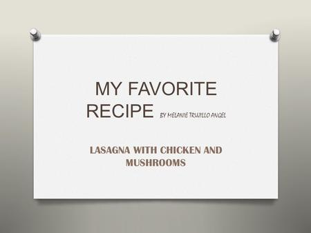 MY FAVORITE RECIPE BY MELANIE TRUJILLO ANGEL LASAGNA WITH CHICKEN AND MUSHROOMS.