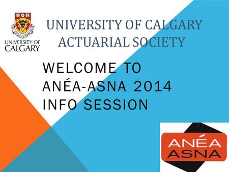 UNIVERSITY OF CALGARY A ACTUARIAL SOCIETY WELCOME TO ANÉA-ASNA 2014 INFO SESSION.