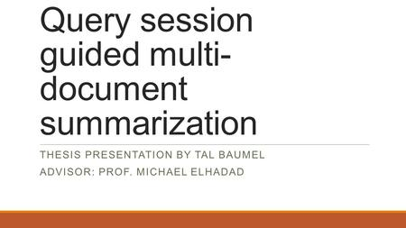 Query session guided multi- document summarization THESIS PRESENTATION BY TAL BAUMEL ADVISOR: PROF. MICHAEL ELHADAD.