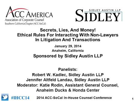 1 2014 ACC-SoCal In-House Counsel Conference #IHCC14 Secrets, Lies, And Money! Ethical Rules For Interacting With Non-Lawyers In Litigation And Transactions.