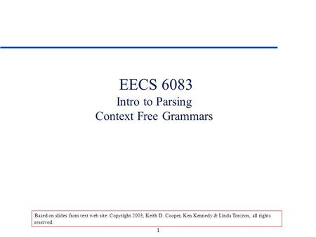 1 EECS 6083 Intro to Parsing Context Free Grammars Based on slides from text web site: Copyright 2003, Keith D. Cooper, Ken Kennedy & Linda Torczon, all.