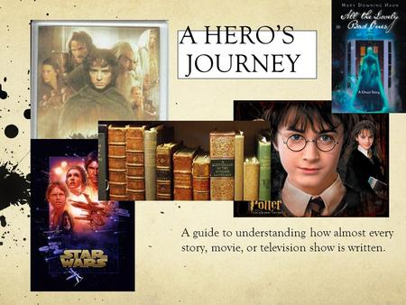 A HERO'S JOURNEY A guide to understanding how almost every story, movie, or television show is written.