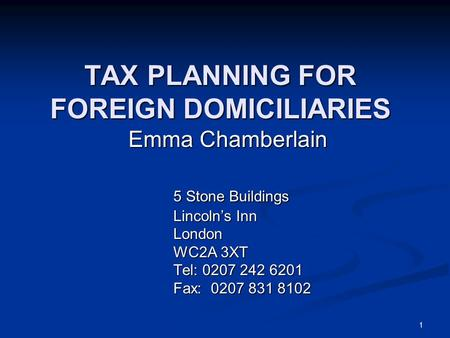 1 TAX PLANNING FOR FOREIGN DOMICILIARIES Emma Chamberlain 5 Stone Buildings Lincoln's Inn London WC2A 3XT Tel: 0207 242 6201 Fax: 0207 831 8102.