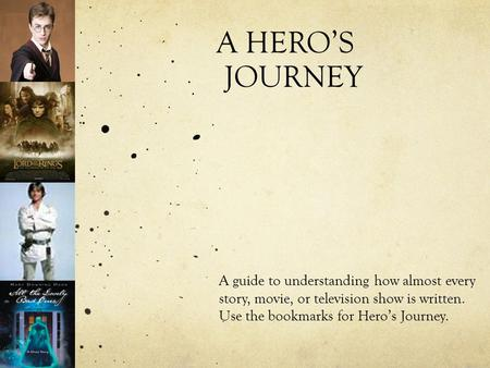 A HERO'S JOURNEY A guide to understanding how almost every story, movie, or television show is written. Use the bookmarks for Hero's Journey.