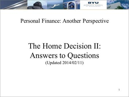 1 The Home Decision II: Answers to Questions (Updated 2014/02/11) Personal Finance: Another <strong>Perspective</strong>.