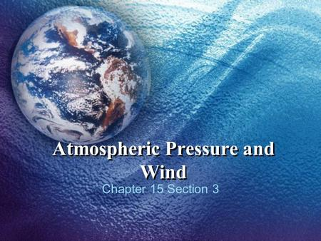 Atmospheric Pressure and Wind Chapter 15 Section 3.