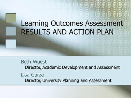 Learning Outcomes Assessment RESULTS AND ACTION PLAN Beth Wuest Director, Academic Development and Assessment Lisa Garza Director, University Planning.