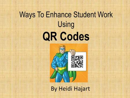 Ways To Enhance Student Work Using QR Codes By Heidi Hajart.