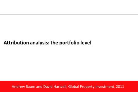 Andrew Baum and David Hartzell, Global Property Investment, 2011 Attribution analysis: the portfolio level.