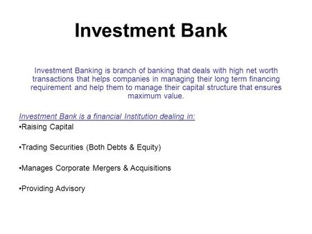 Investment Bank Investment Banking is branch of banking that deals with high net worth transactions that helps companies in managing their long term financing.