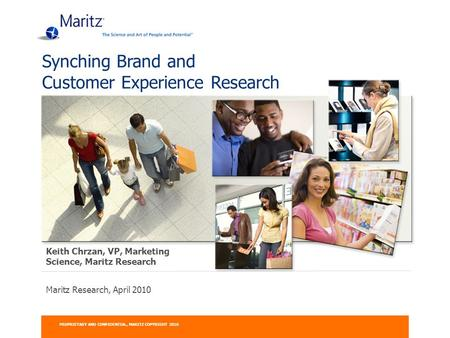Maritz Research, April 2010 Synching Brand and Customer Experience Research PROPRIETARY AND CONFIDENTIAL, MARITZ COPYRIGHT 2010 Keith Chrzan, VP, Marketing.