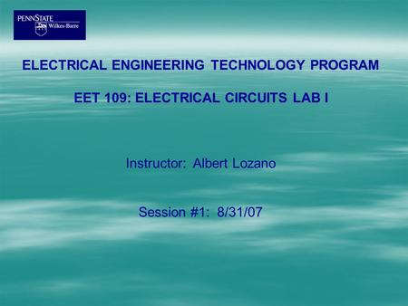 ELECTRICAL ENGINEERING TECHNOLOGY PROGRAM EET 109: ELECTRICAL CIRCUITS LAB I Instructor: Albert Lozano Session #1: 8/31/07.