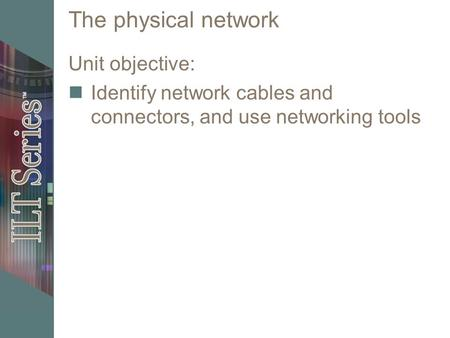 The physical network Unit objective: Identify network cables and connectors, and use networking tools.